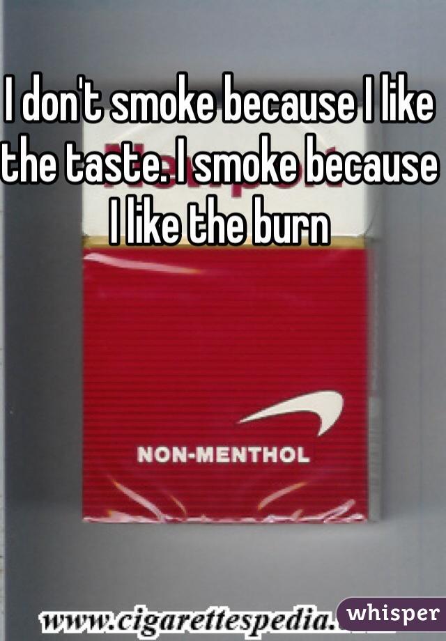 I don't smoke because I like the taste. I smoke because I like the burn