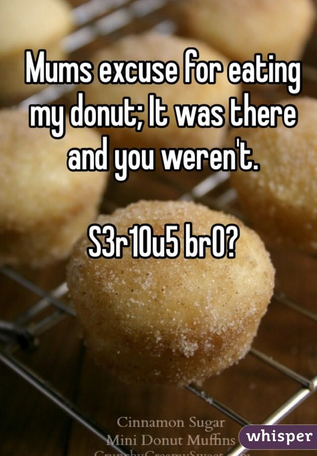 Mums excuse for eating my donut; It was there and you weren't.   S3r10u5 br0?