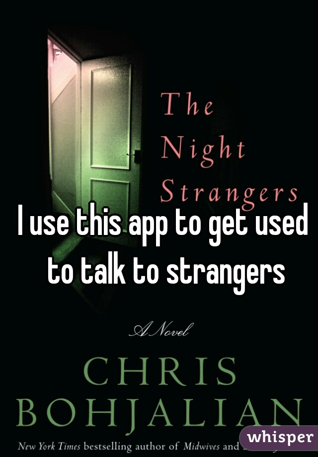 I use this app to get used to talk to strangers