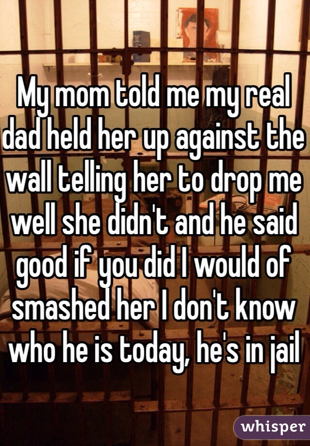 My mom told me my real dad held her up against the wall telling her to drop me well she didn't and he said good if you did I would of smashed her I don't know who he is today, he's in jail