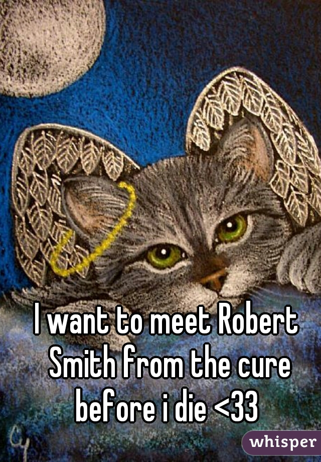 I want to meet Robert Smith from the cure before i die <33
