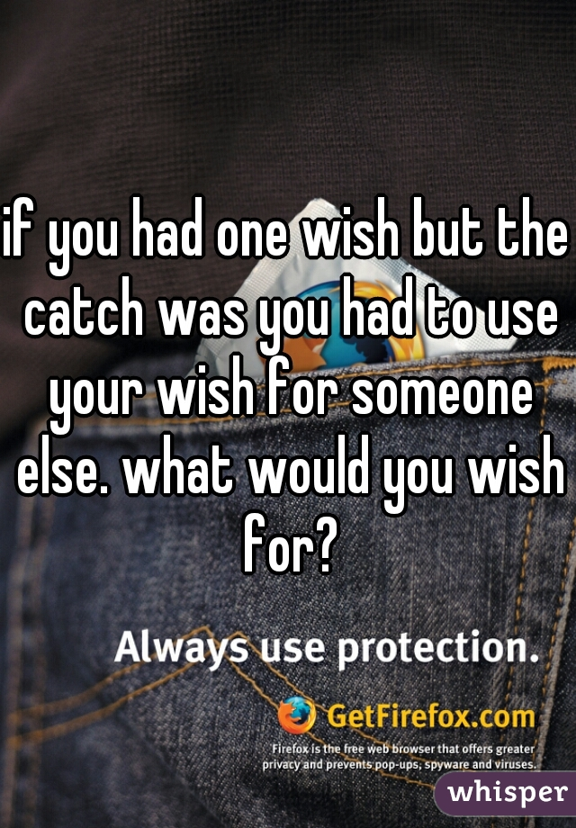 if you had one wish but the catch was you had to use your wish for someone else. what would you wish for?