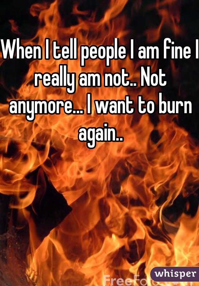 When I tell people I am fine I really am not.. Not anymore... I want to burn again..