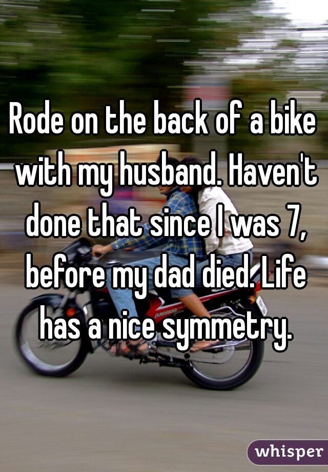 Rode on the back of a bike with my husband. Haven't done that since I was 7, before my dad died. Life has a nice symmetry.