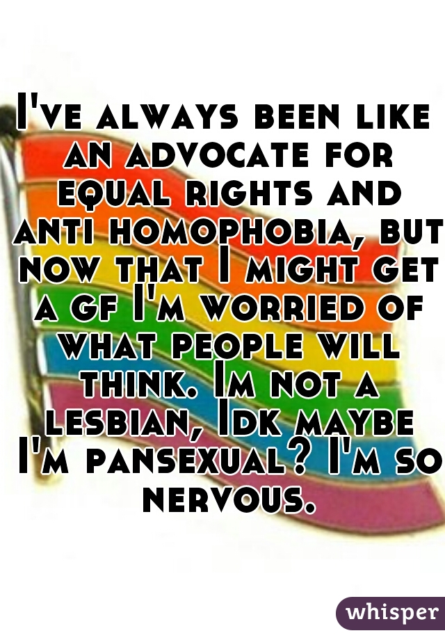 I've always been like an advocate for equal rights and anti homophobia, but now that I might get a gf I'm worried of what people will think. Im not a lesbian, Idk maybe I'm pansexual? I'm so nervous.