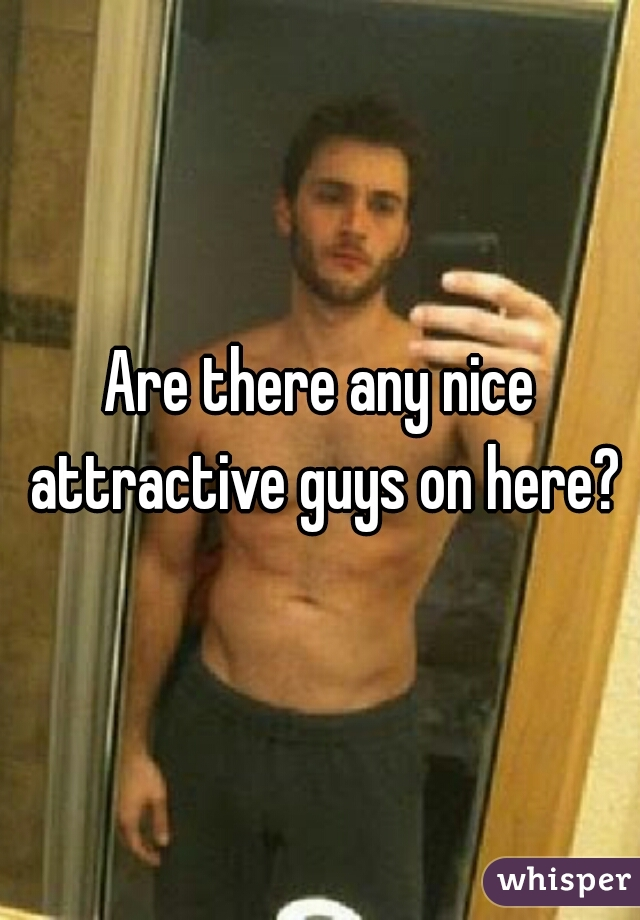 Are there any nice attractive guys on here?