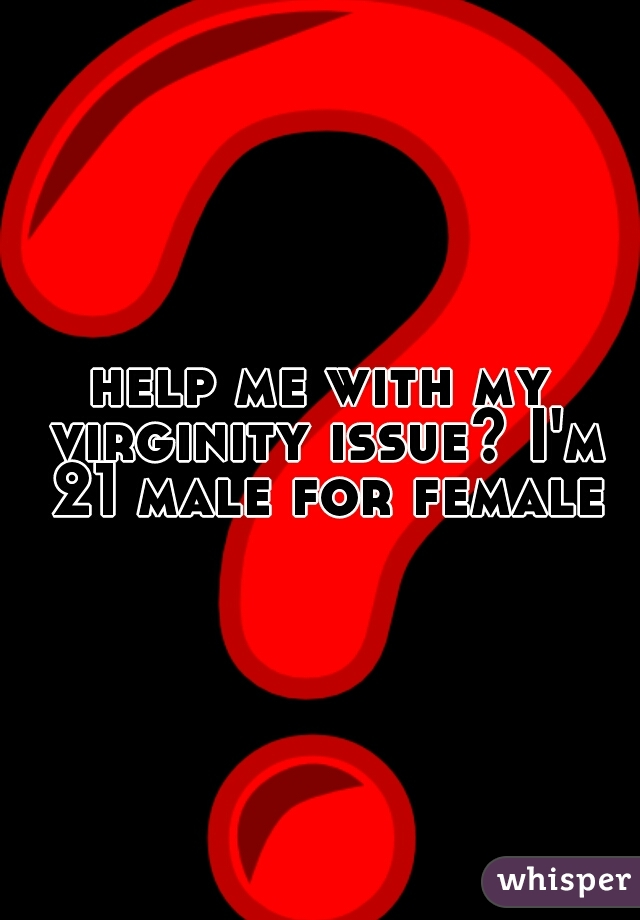 help me with my virginity issue? I'm 21 male for female