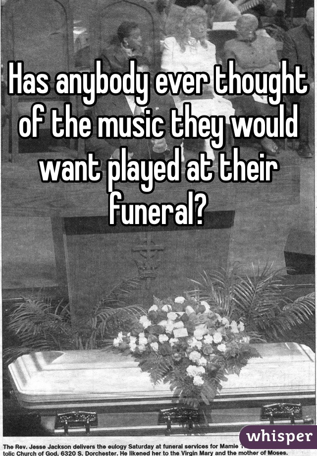 Has anybody ever thought of the music they would want played at their funeral?
