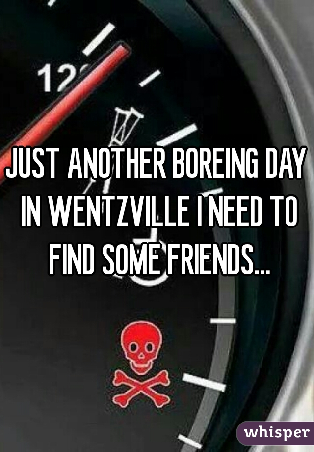 JUST ANOTHER BOREING DAY IN WENTZVILLE I NEED TO FIND SOME FRIENDS...