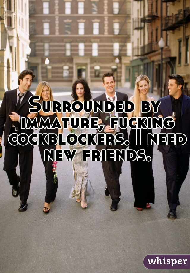Surrounded by immature, fucking cockblockers. I need new friends.