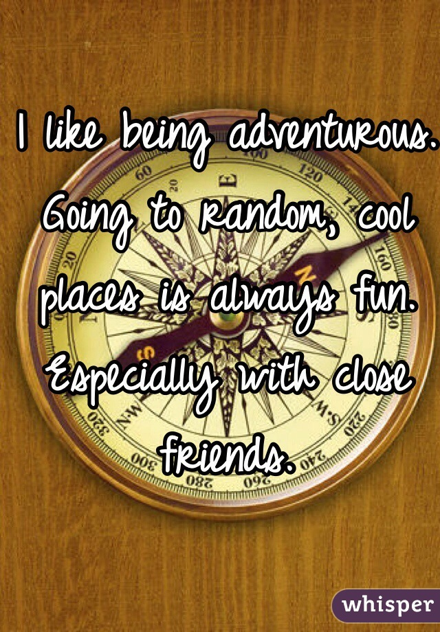 I like being adventurous. Going to random, cool places is always fun. Especially with close friends.