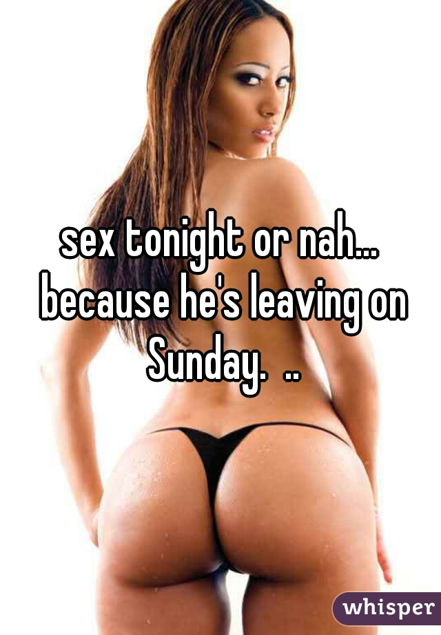 sex tonight or nah... because he's leaving on Sunday.  ..
