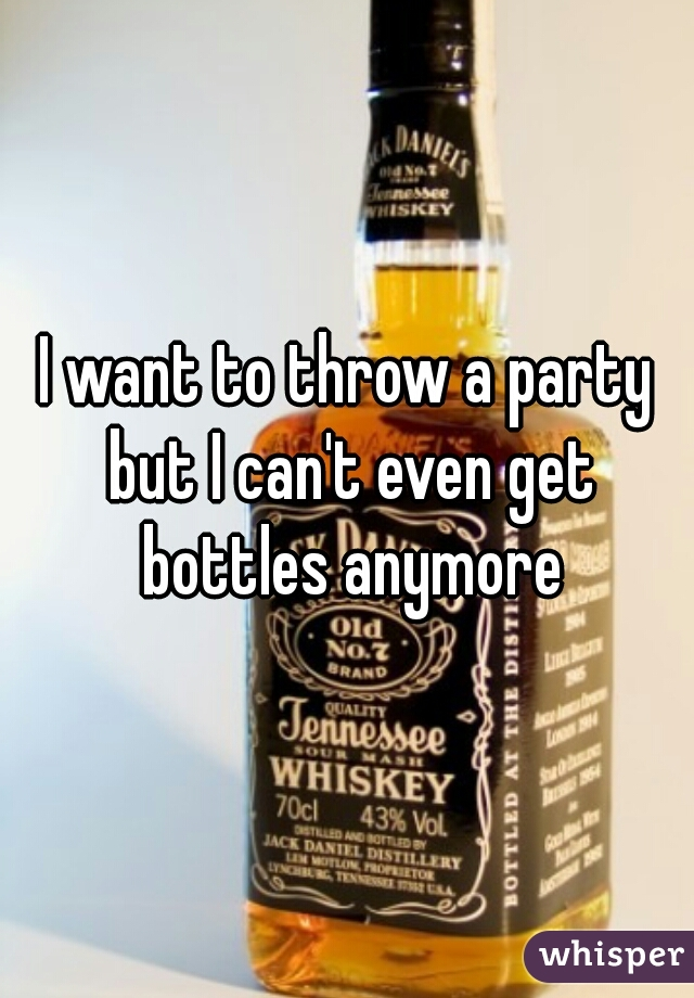 I want to throw a party but I can't even get bottles anymore