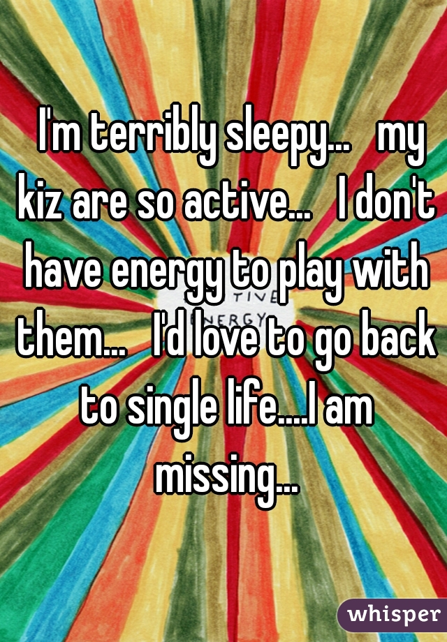 I'm terribly sleepy...   my kiz are so active...   I don't have energy to play with them...   I'd love to go back to single life....I am missing...