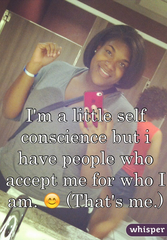 I'm a little self conscience but i have people who accept me for who I am. 😊 (That's me.)