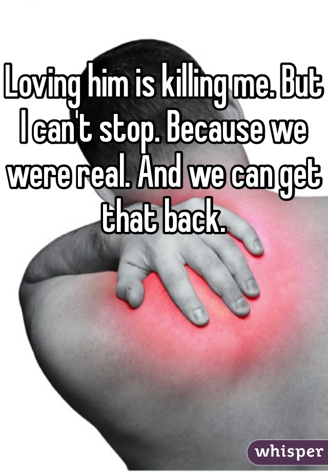 Loving him is killing me. But I can't stop. Because we were real. And we can get that back.