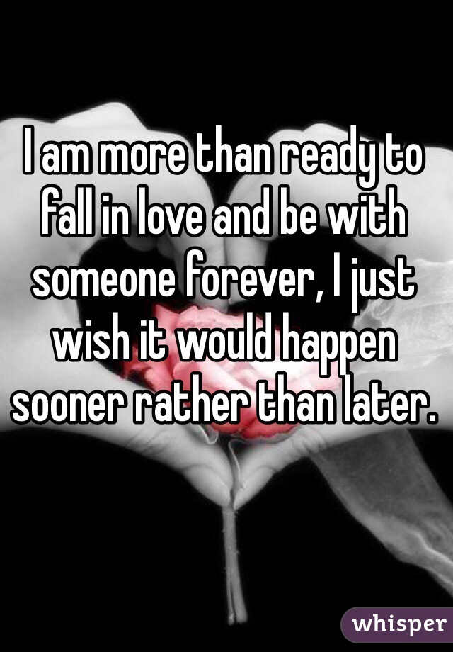 I am more than ready to fall in love and be with someone forever, I just wish it would happen sooner rather than later.