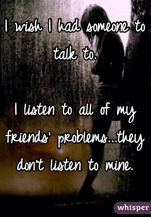 I wish I had someone to talk to.  I listen to all of my friends' problems...they don't listen to mine.