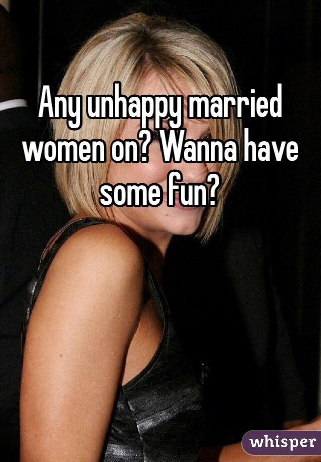 Any unhappy married women on? Wanna have some fun?