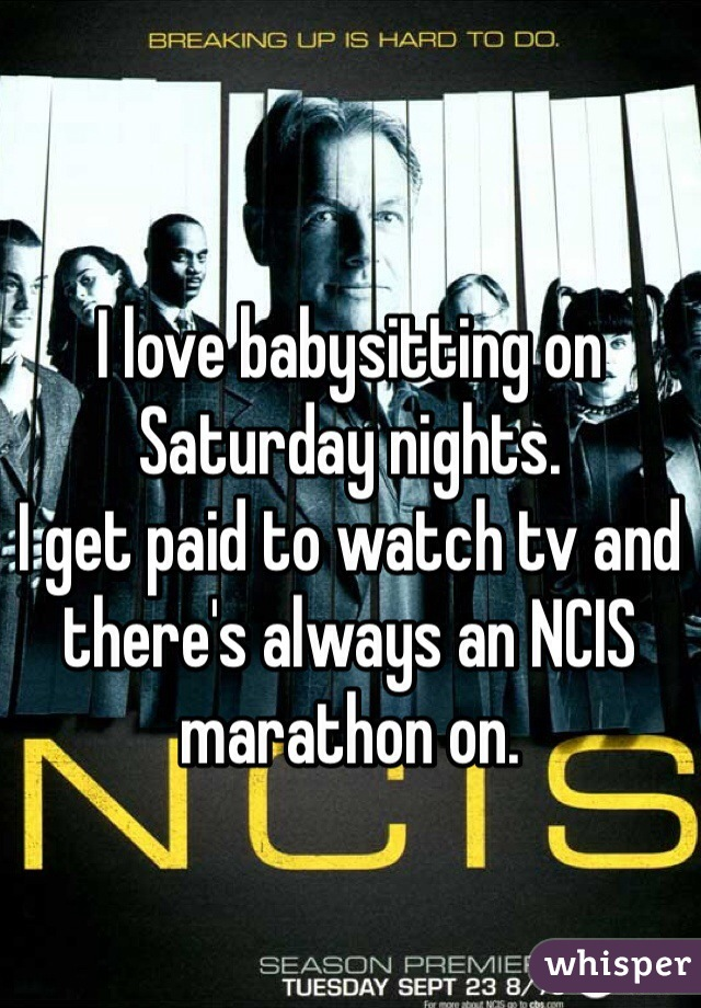 I love babysitting on Saturday nights.  I get paid to watch tv and there's always an NCIS marathon on.