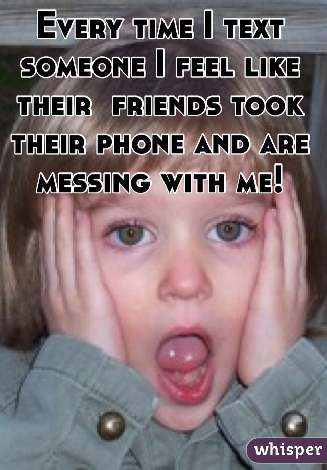 Every time I text someone I feel like  their  friends took their phone and are messing with me!