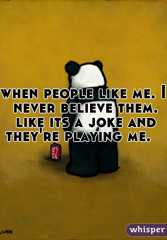 when people like me. I never believe them. like its a joke and they're playing me.