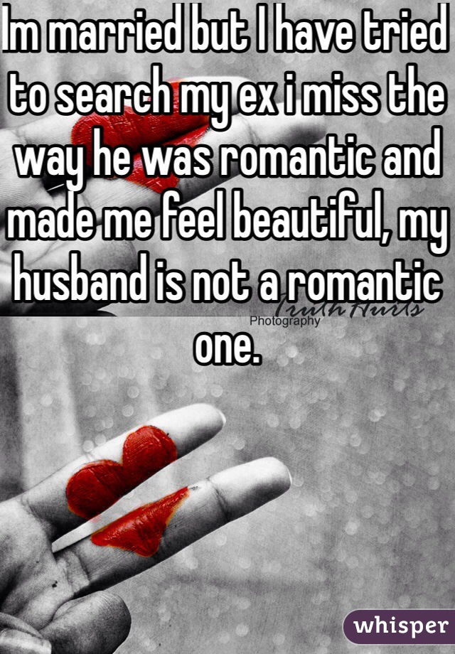 Im married but I have tried to search my ex i miss the way he was romantic and made me feel beautiful, my husband is not a romantic one.