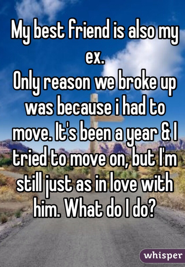 My best friend is also my ex. Only reason we broke up was because i had to move. It's been a year & I tried to move on, but I'm still just as in love with him. What do I do?
