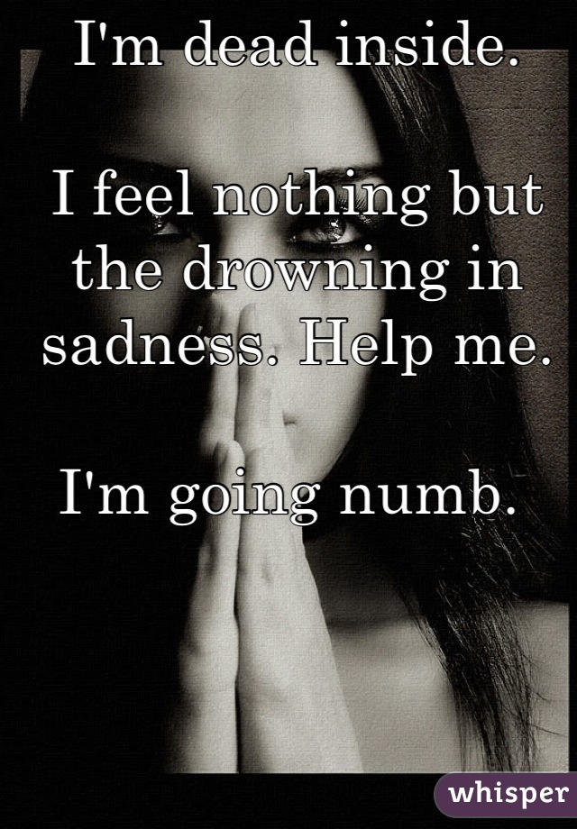 I'm dead inside.   I feel nothing but the drowning in sadness. Help me.   I'm going numb.
