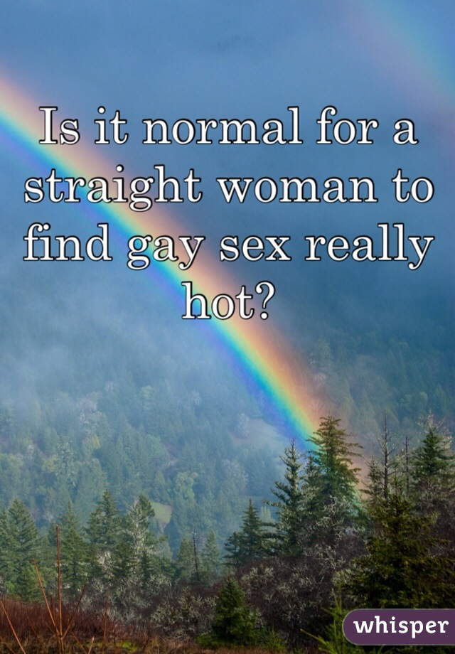 Is it normal for a straight woman to find gay sex really hot?