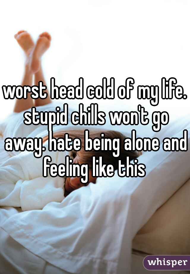worst head cold of my life. stupid chills won't go away. hate being alone and feeling like this