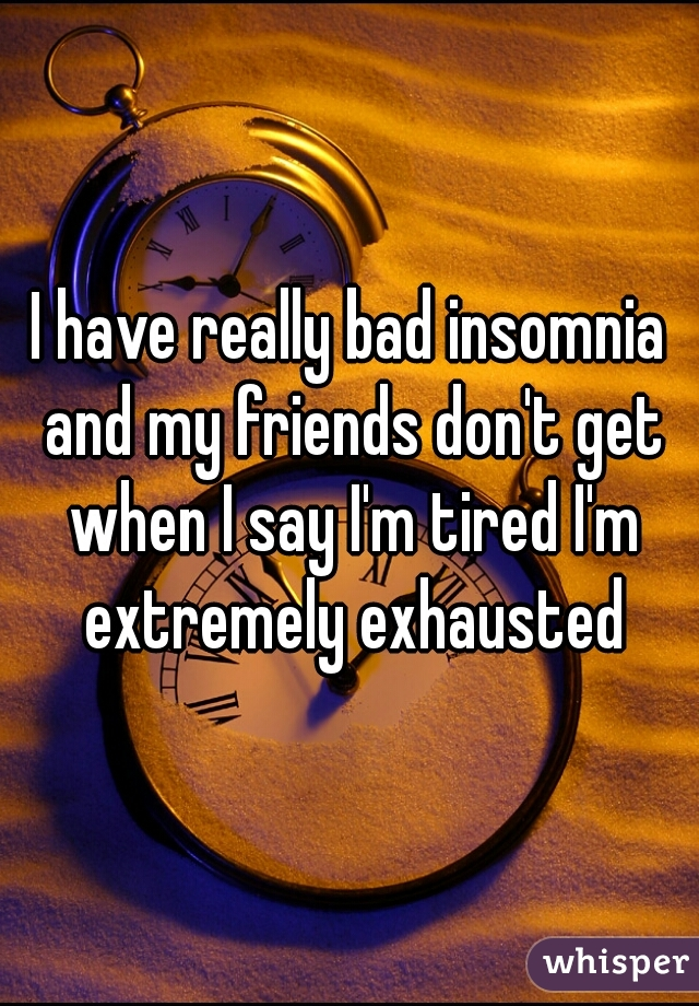 I have really bad insomnia and my friends don't get when I say I'm tired I'm extremely exhausted