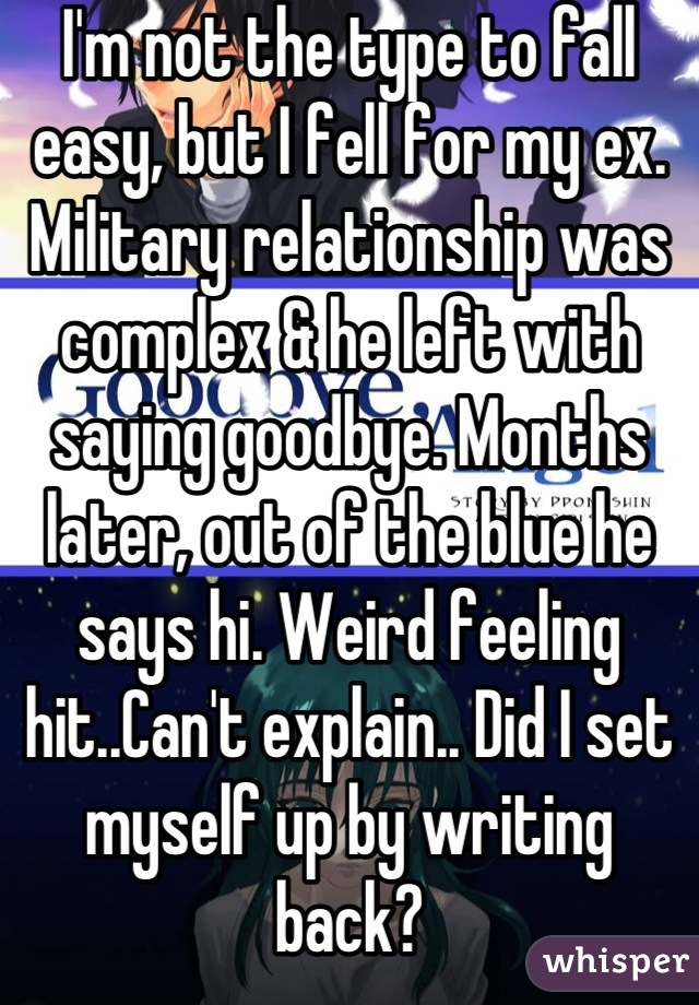 I'm not the type to fall easy, but I fell for my ex. Military relationship was complex & he left with saying goodbye. Months later, out of the blue he says hi. Weird feeling hit..Can't explain.. Did I set myself up by writing back?