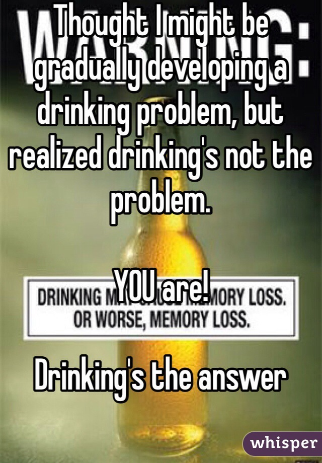 Thought I might be gradually developing a drinking problem, but realized drinking's not the problem.   YOU are!   Drinking's the answer