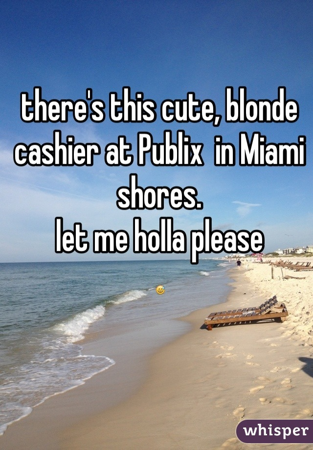 there's this cute, blonde cashier at Publix  in Miami shores.  let me holla please 😅