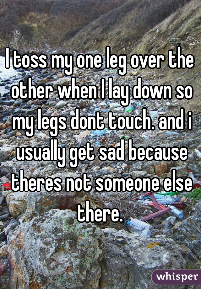 I toss my one leg over the other when I lay down so my legs dont touch. and i usually get sad because theres not someone else there.