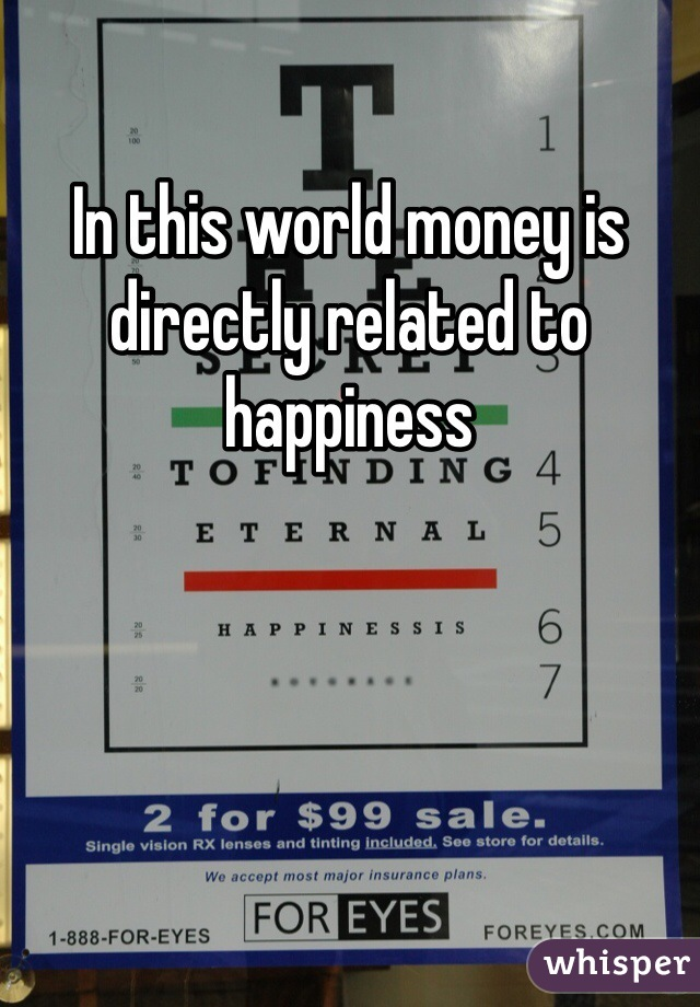 In this world money is directly related to happiness