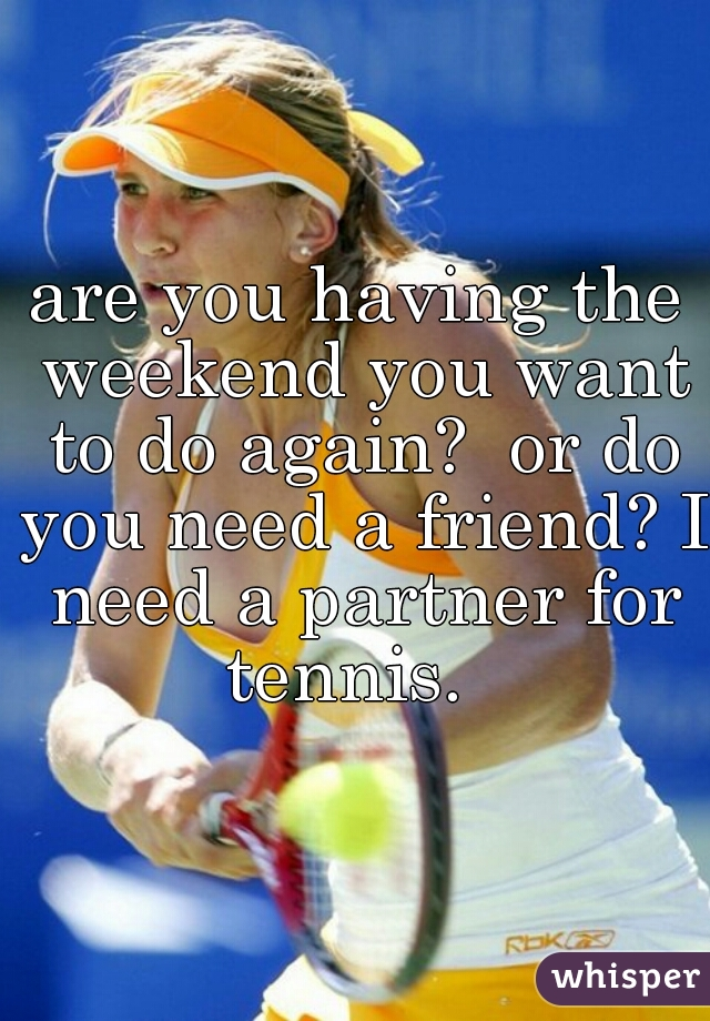 are you having the weekend you want to do again?  or do you need a friend? I need a partner for tennis.