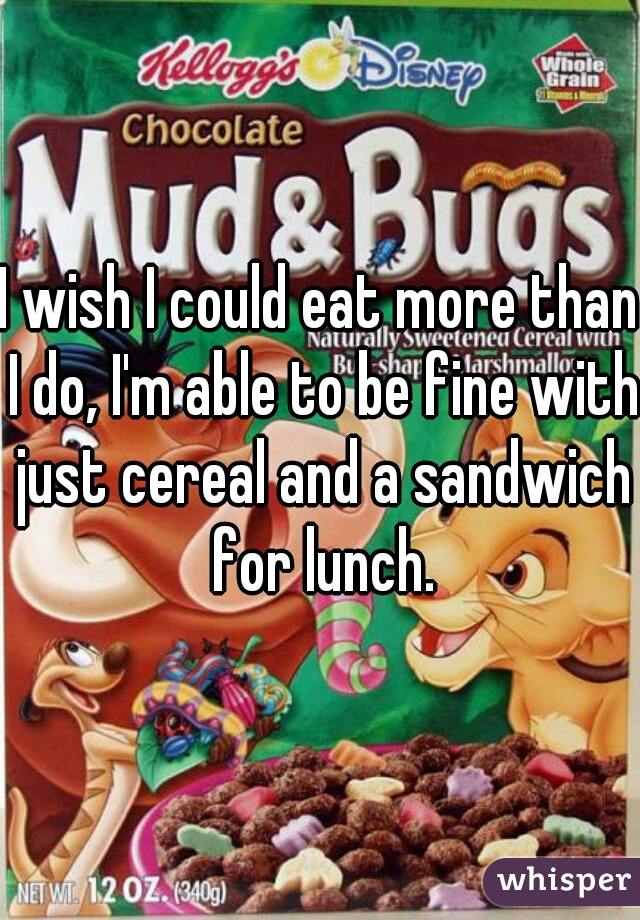 I wish I could eat more than I do, I'm able to be fine with just cereal and a sandwich for lunch.