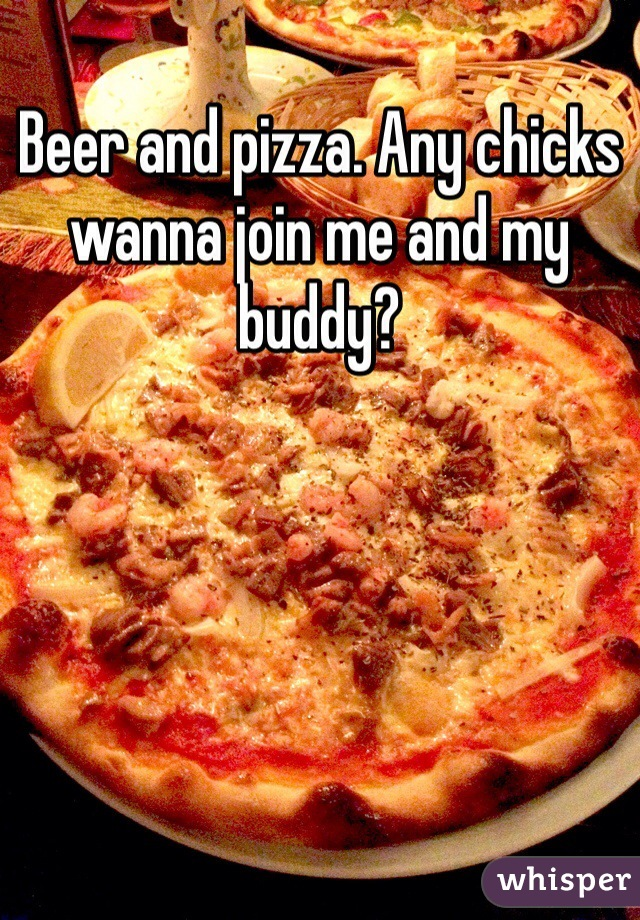 Beer and pizza. Any chicks wanna join me and my buddy?