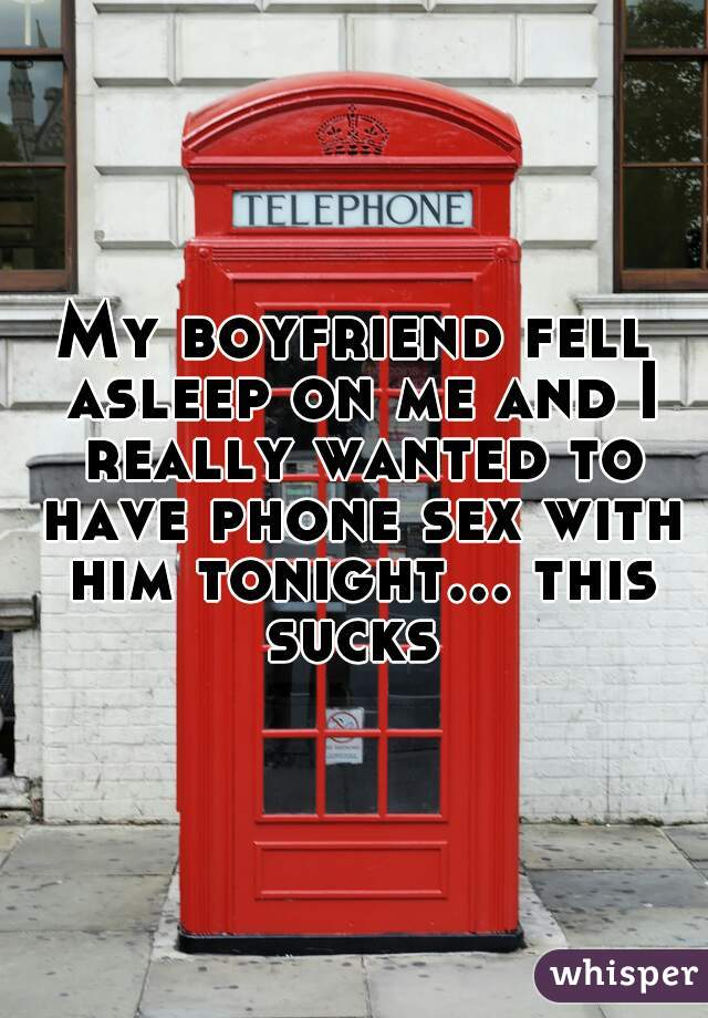 My boyfriend fell asleep on me and I really wanted to have phone sex with him tonight... this sucks