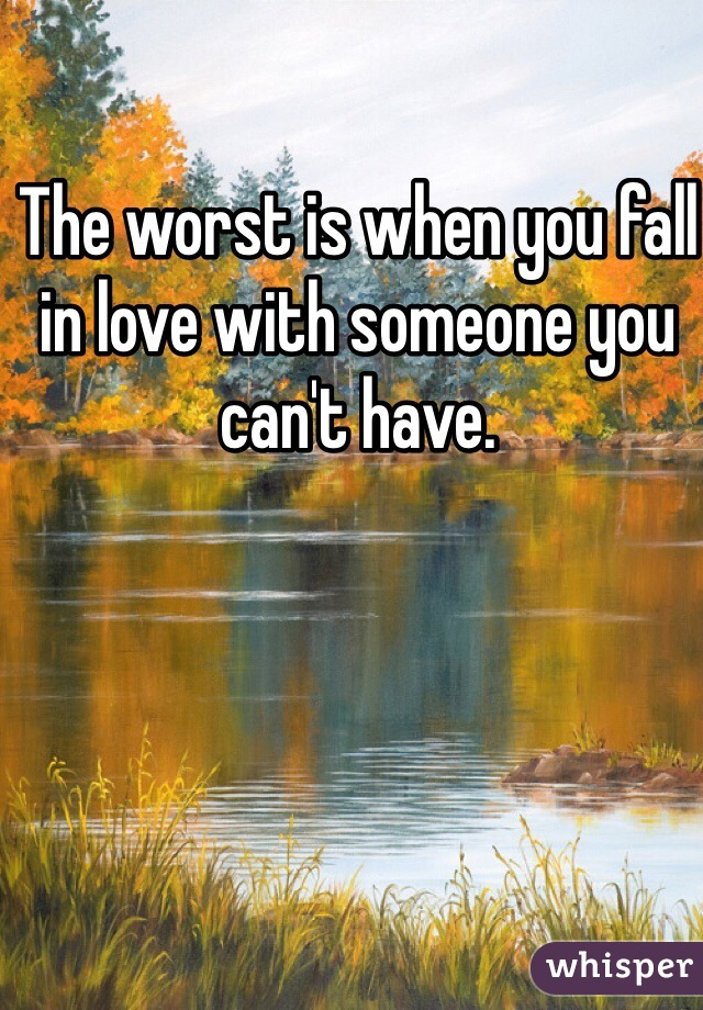 The worst is when you fall in love with someone you can't have.