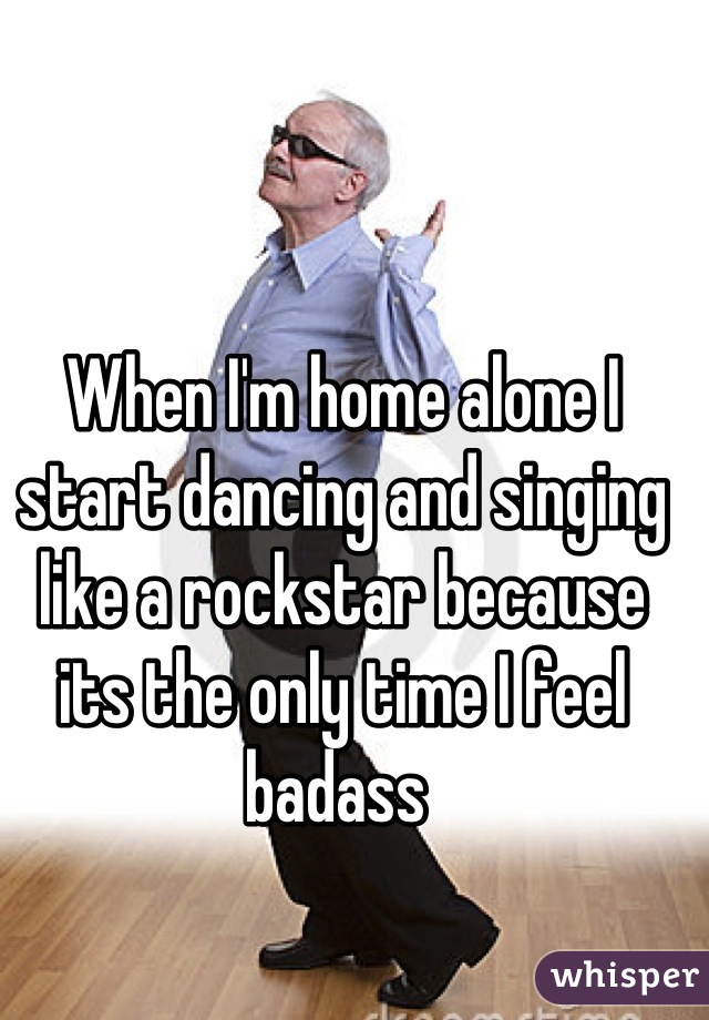 When I'm home alone I start dancing and singing like a rockstar because its the only time I feel badass