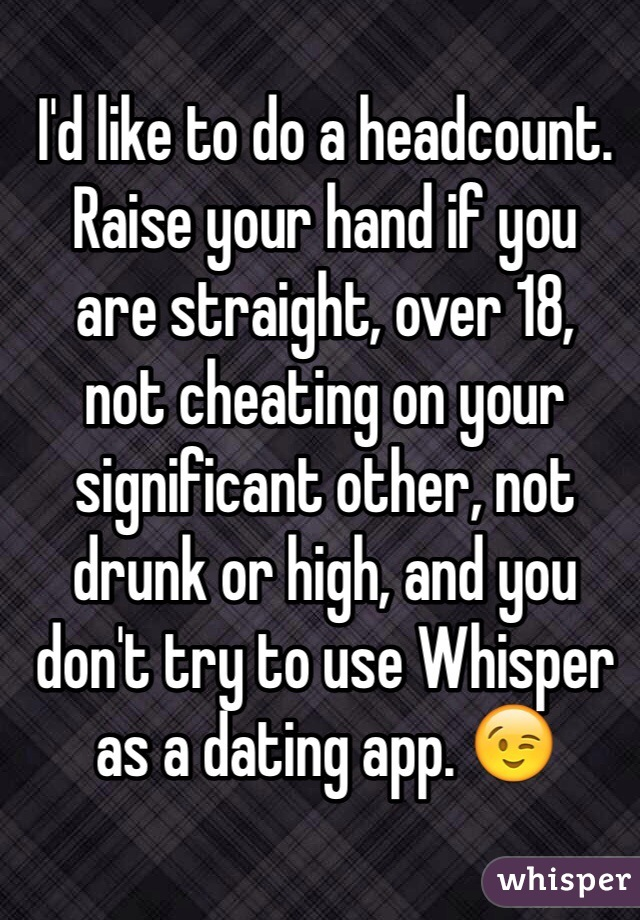 I'd like to do a headcount. Raise your hand if you are straight, over 18, not cheating on your significant other, not drunk or high, and you don't try to use Whisper as a dating app. 😉