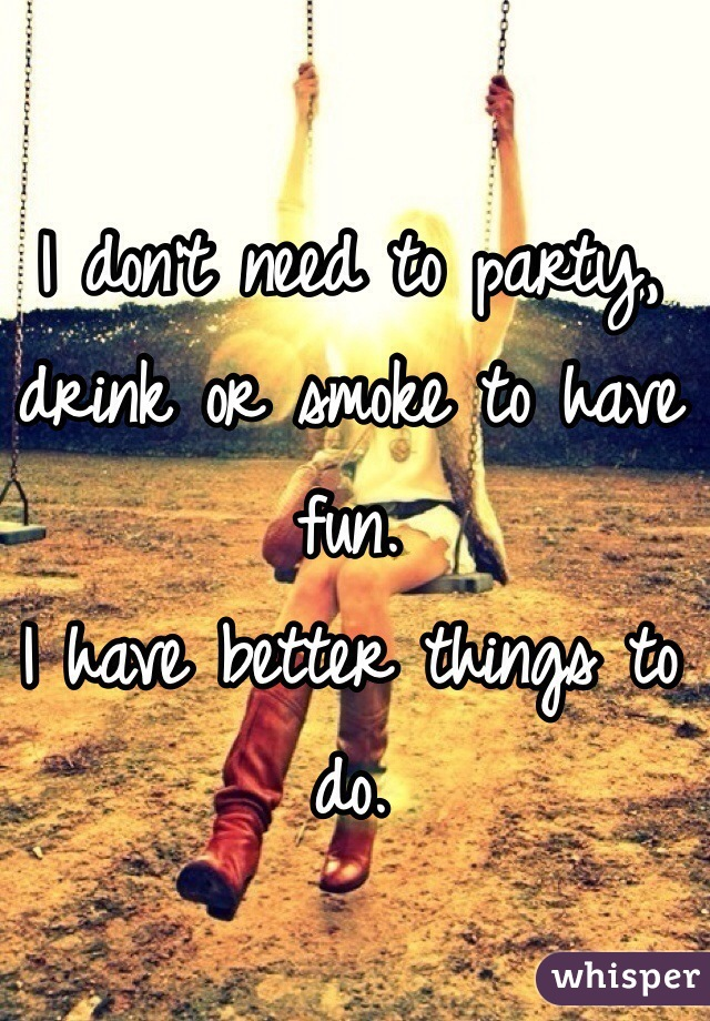 I don't need to party, drink or smoke to have fun.  I have better things to do.