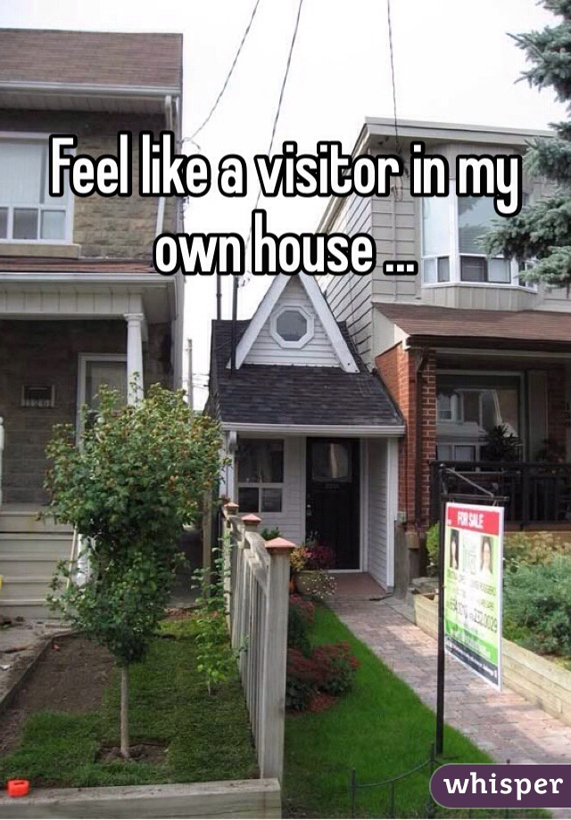 Feel like a visitor in my own house ...