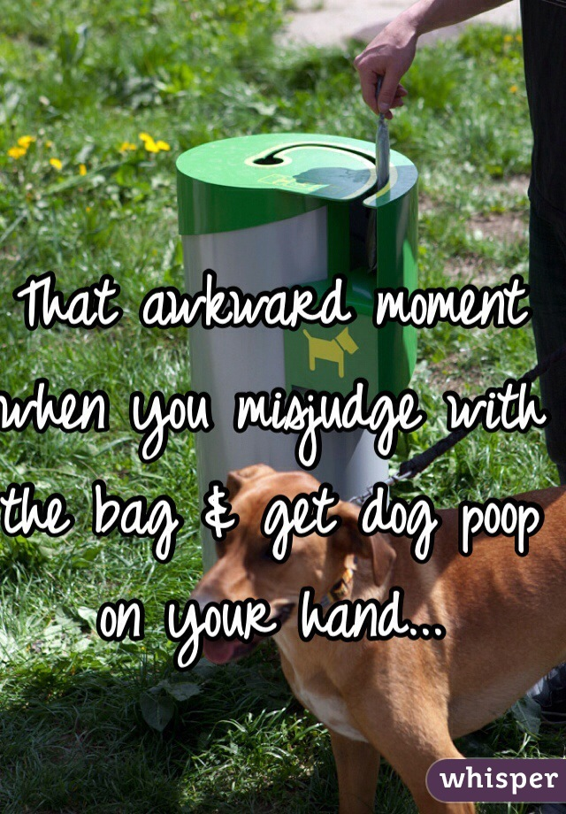 That awkward moment when you misjudge with the bag & get dog poop on your hand...