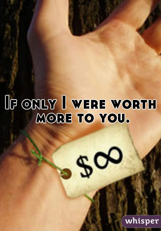 If only I were worth more to you.