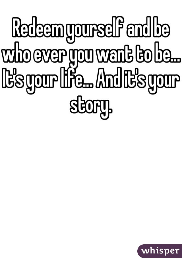 Redeem yourself and be who ever you want to be... It's your life... And it's your story.