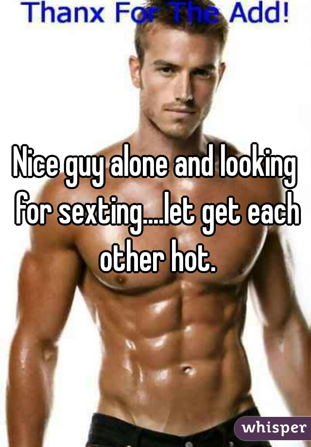 Nice guy alone and looking for sexting....let get each other hot.